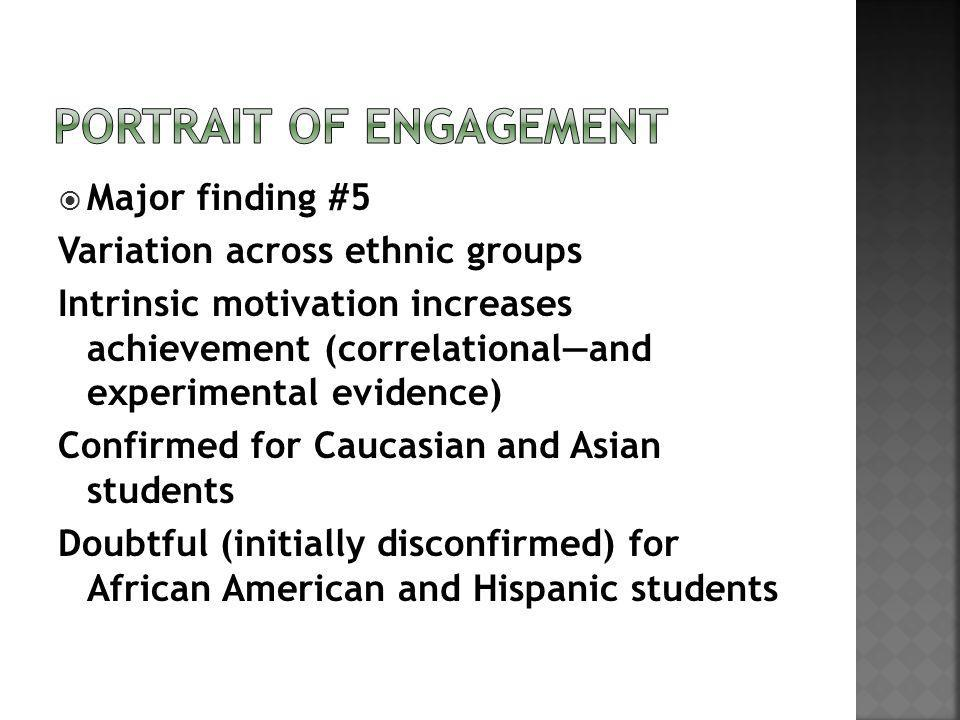 Major finding #5 Variation across ethnic groups Intrinsic motivation increases achievement (correlationaland experimental evidence) Confirmed for Caucasian and Asian students Doubtful (initially disconfirmed) for African American and Hispanic students