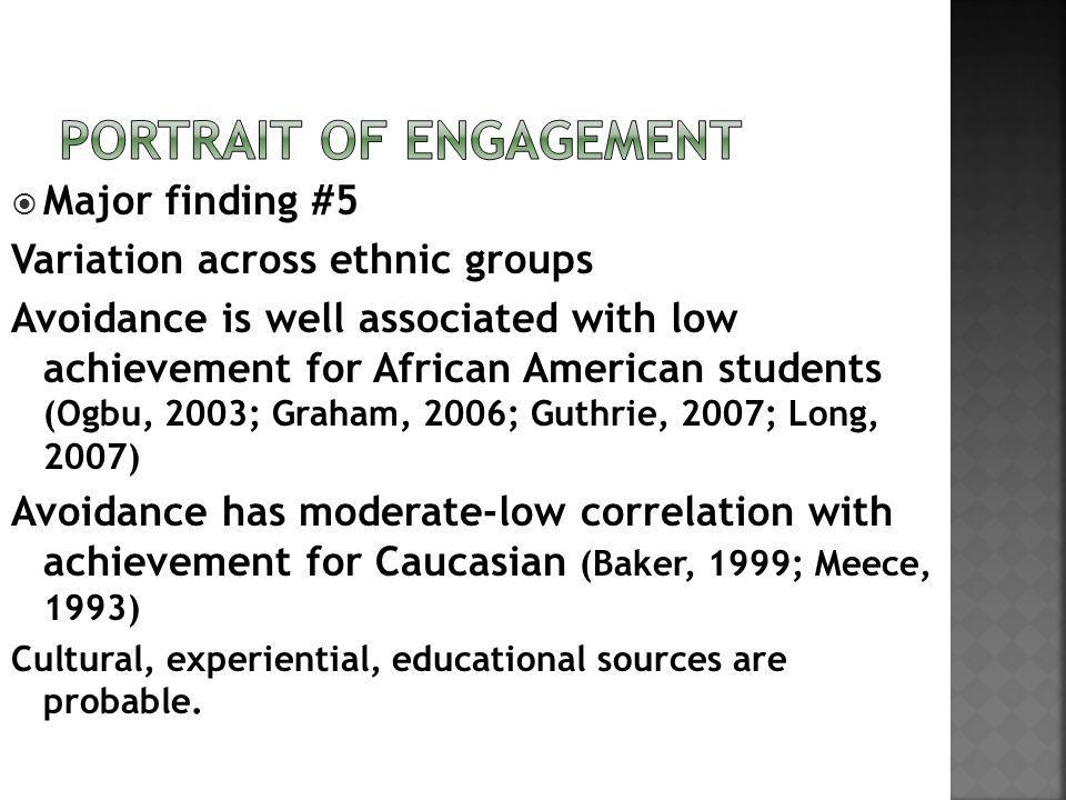 Major finding #5 Variation across ethnic groups Avoidance is well associated with low achievement for African American students (Ogbu, 2003; Graham, 2006; Guthrie, 2007; Long, 2007) Avoidance has moderate-low correlation with achievement for Caucasian (Baker, 1999; Meece, 1993) Cultural, experiential, educational sources are probable.