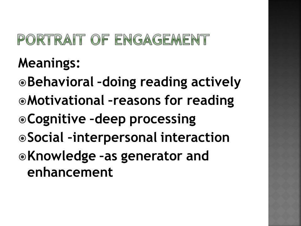 Meanings: Behavioral –doing reading actively Motivational –reasons for reading Cognitive –deep processing Social –interpersonal interaction Knowledge –as generator and enhancement