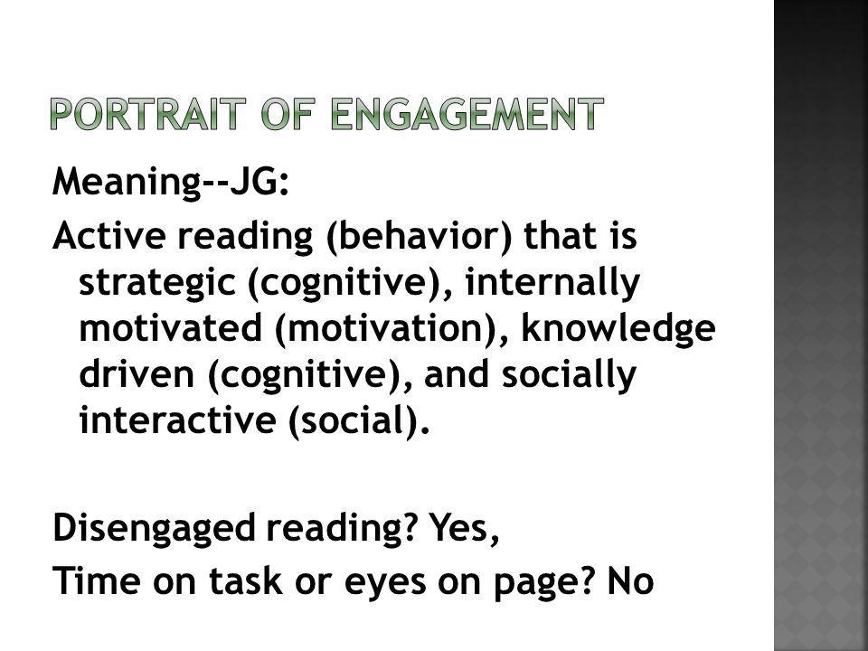 Meaning--JG: Active reading (behavior) that is strategic (cognitive), internally motivated (motivation), knowledge driven (cognitive), and socially interactive (social).