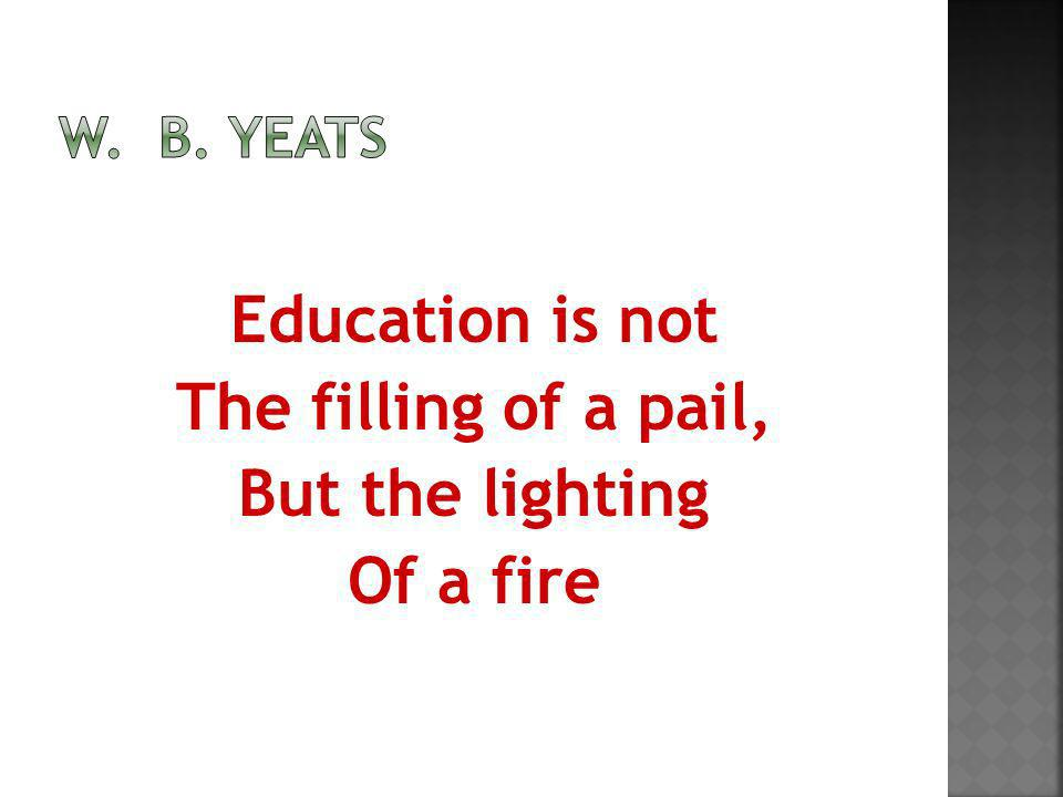 Education is not The filling of a pail, But the lighting Of a fire