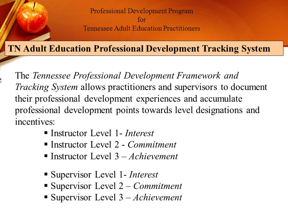 Professional Development Program for Tennessee Adult Education Practitioners The Tennessee Professional Development Framework and Tracking System allows practitioners and supervisors to document their professional development experiences and accumulate professional development points towards level designations and incentives: Instructor Level 1- Interest Instructor Level 2 - Commitment Instructor Level 3 – Achievement Supervisor Level 1- Interest Supervisor Level 2 – Commitment Supervisor Level 3 – Achievement TN Adult Education Professional Development Tracking System