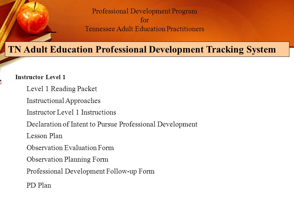 Professional Development Program for Tennessee Adult Education Practitioners TN Adult Education Professional Development Tracking System Instructor Level 1 Level 1 Reading Packet Instructional Approaches Instructor Level 1 Instructions Declaration of Intent to Pursue Professional Development Lesson Plan Observation Evaluation Form Observation Planning Form Professional Development Follow-up Form PD Plan