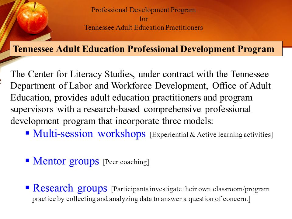 The Center for Literacy Studies, under contract with the Tennessee Department of Labor and Workforce Development, Office of Adult Education, provides adult education practitioners and program supervisors with a research-based comprehensive professional development program that incorporate three models: Multi-session workshops [Experiential & Active learning activities] Mentor groups [Peer coaching] Research groups [Participants investigate their own classroom/program practice by collecting and analyzing data to answer a question of concern.] Professional Development Program for Tennessee Adult Education Practitioners Tennessee Adult Education Professional Development Program