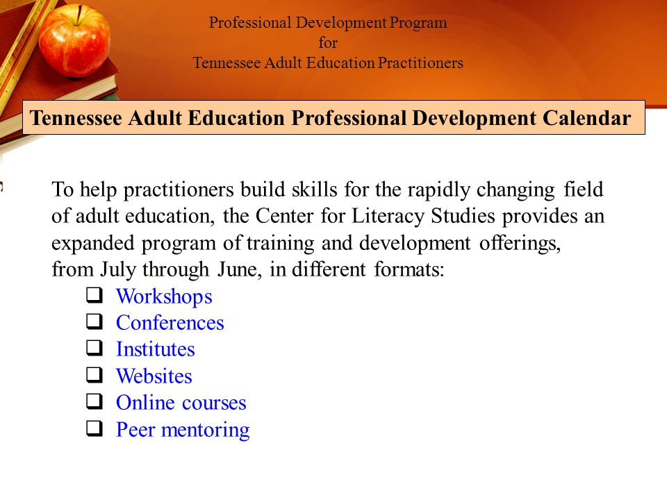 Professional Development Program for Tennessee Adult Education Practitioners Tennessee Adult Education Professional Development Calendar To help practitioners build skills for the rapidly changing field of adult education, the Center for Literacy Studies provides an expanded program of training and development offerings, from July through June, in different formats: Workshops Conferences Institutes Websites Online courses Peer mentoring