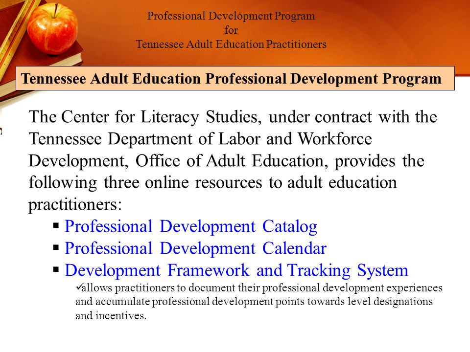 The Center for Literacy Studies, under contract with the Tennessee Department of Labor and Workforce Development, Office of Adult Education, provides the following three online resources to adult education practitioners: Professional Development Catalog Professional Development Calendar Development Framework and Tracking System allows practitioners to document their professional development experiences and accumulate professional development points towards level designations and incentives.