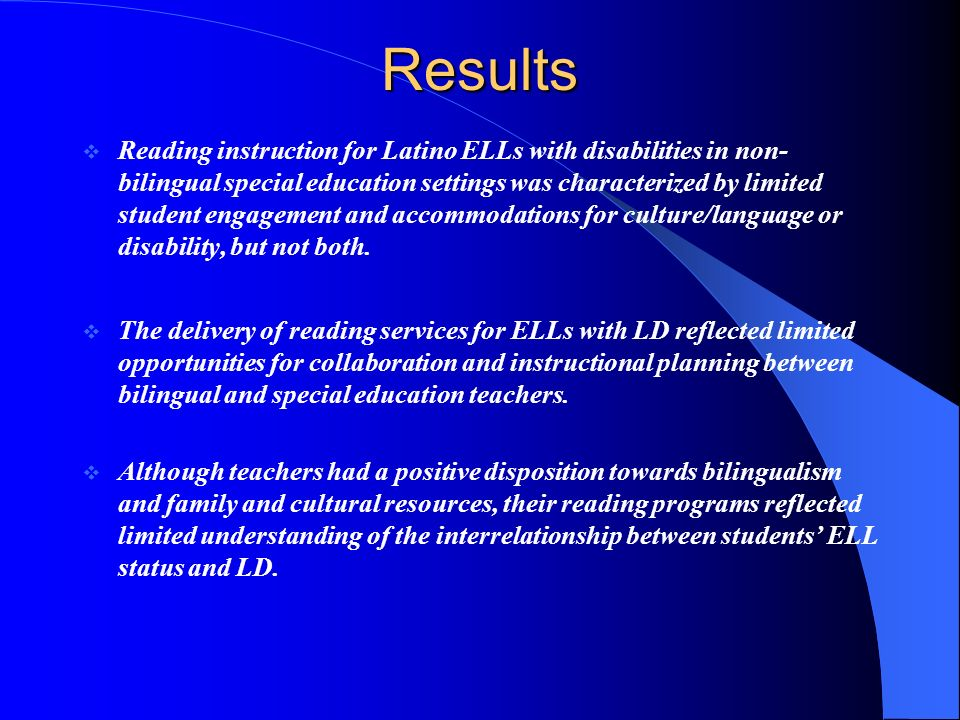 Results Reading instruction for Latino ELLs with disabilities in non- bilingual special education settings was characterized by limited student engagement and accommodations for culture/language or disability, but not both.