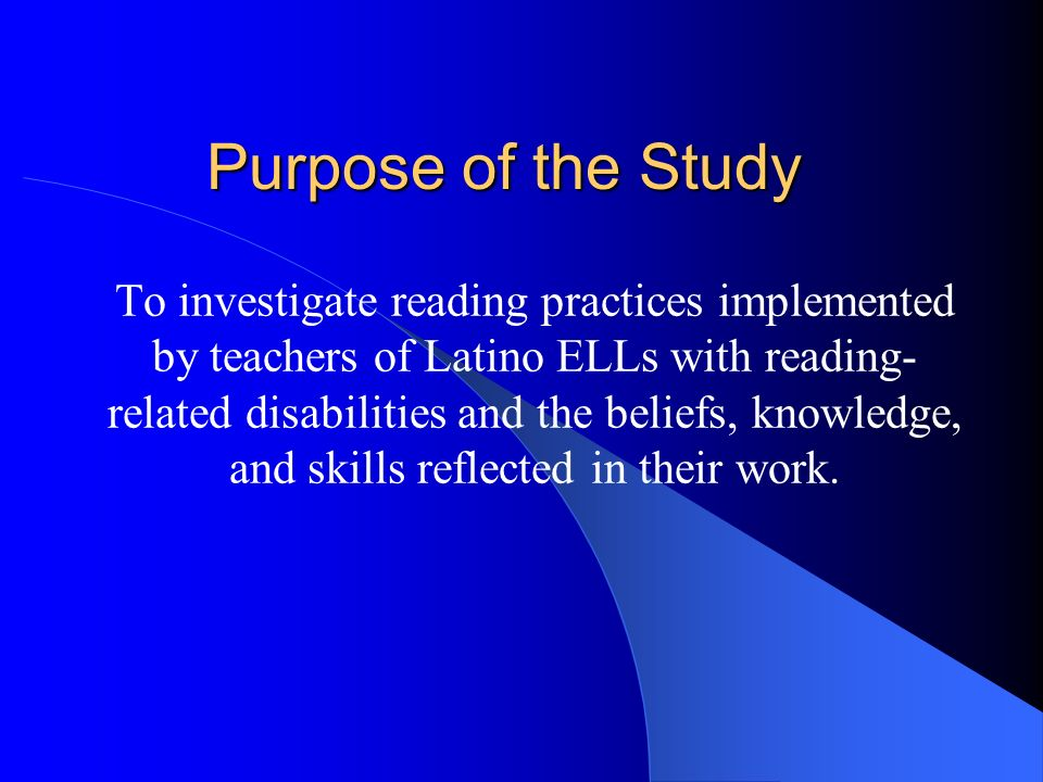 Purpose of the Study To investigate reading practices implemented by teachers of Latino ELLs with reading- related disabilities and the beliefs, knowledge, and skills reflected in their work.