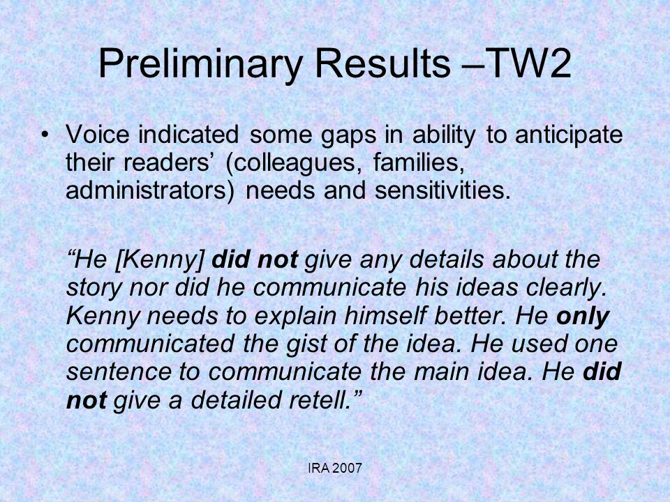 IRA 2007 Preliminary Results –TW2 Voice indicated some gaps in ability to anticipate their readers (colleagues, families, administrators) needs and sensitivities.