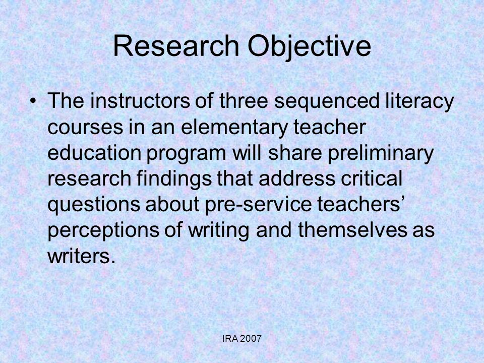 IRA 2007 Research Objective The instructors of three sequenced literacy courses in an elementary teacher education program will share preliminary research findings that address critical questions about pre-service teachers perceptions of writing and themselves as writers.