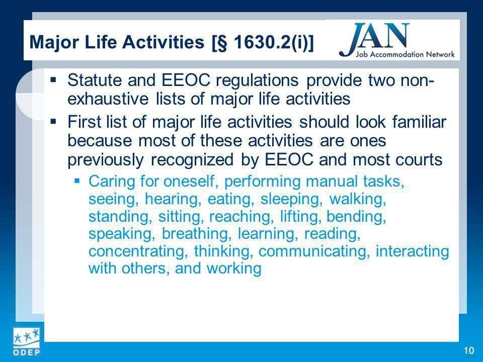 10 Major Life Activities [§ 1630.2(i)] Statute and EEOC regulations provide two non- exhaustive lists of major life activities First list of major life activities should look familiar because most of these activities are ones previously recognized by EEOC and most courts Caring for oneself, performing manual tasks, seeing, hearing, eating, sleeping, walking, standing, sitting, reaching, lifting, bending, speaking, breathing, learning, reading, concentrating, thinking, communicating, interacting with others, and working