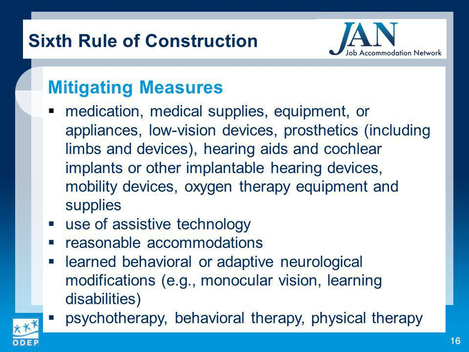 16 Sixth Rule of Construction Mitigating Measures medication, medical supplies, equipment, or appliances, low-vision devices, prosthetics (including limbs and devices), hearing aids and cochlear implants or other implantable hearing devices, mobility devices, oxygen therapy equipment and supplies use of assistive technology reasonable accommodations learned behavioral or adaptive neurological modifications (e.g., monocular vision, learning disabilities) psychotherapy, behavioral therapy, physical therapy