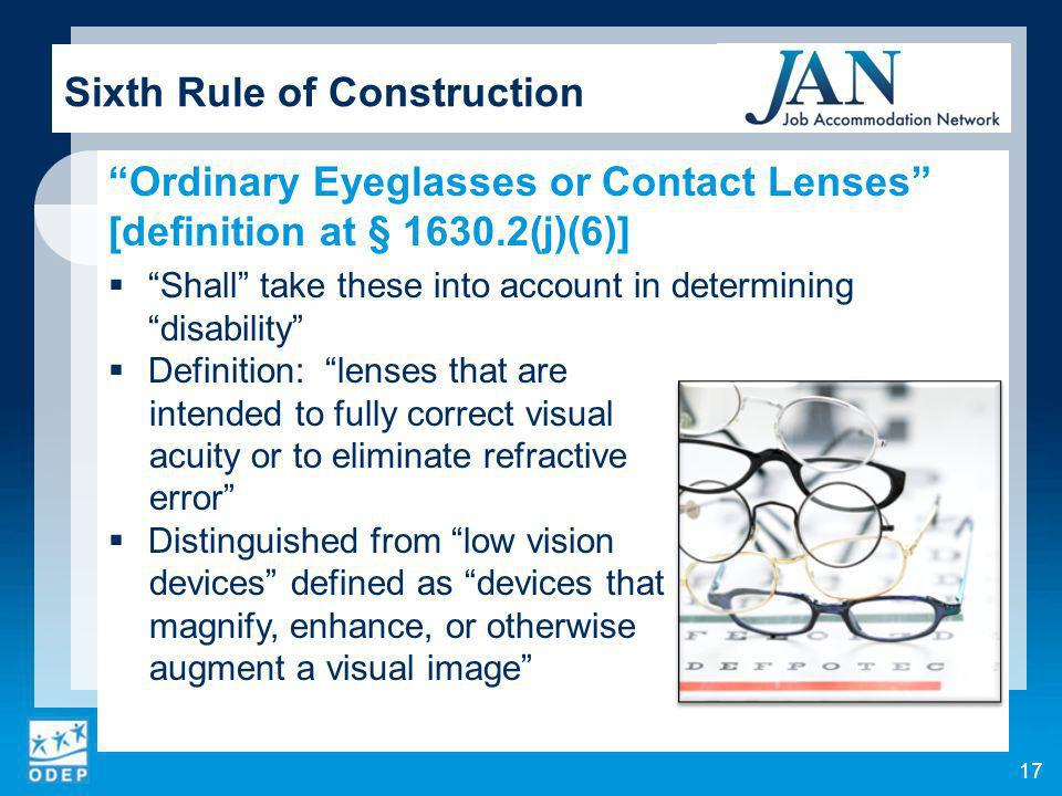 17 Sixth Rule of Construction Ordinary Eyeglasses or Contact Lenses [definition at § 1630.2(j)(6)] Shall take these into account in determining disability Definition: lenses that are intended to fully correct visual acuity or to eliminate refractive error Distinguished from low vision devices defined as devices that magnify, enhance, or otherwise augment a visual image