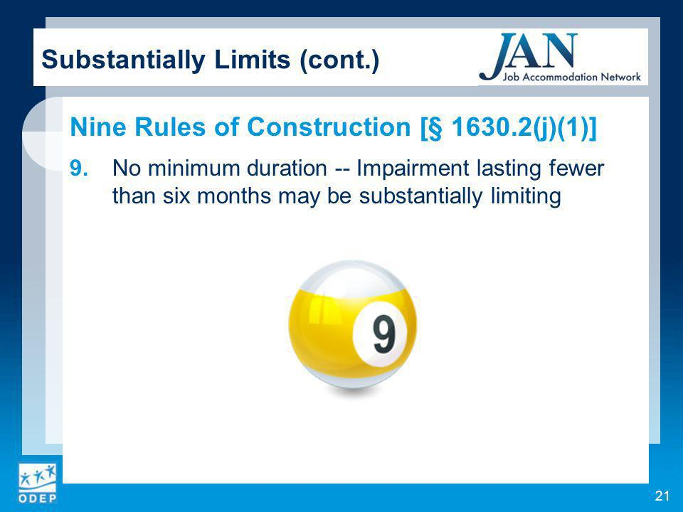 21 Substantially Limits (cont.) Nine Rules of Construction [§ 1630.2(j)(1)] 9.No minimum duration -- Impairment lasting fewer than six months may be substantially limiting