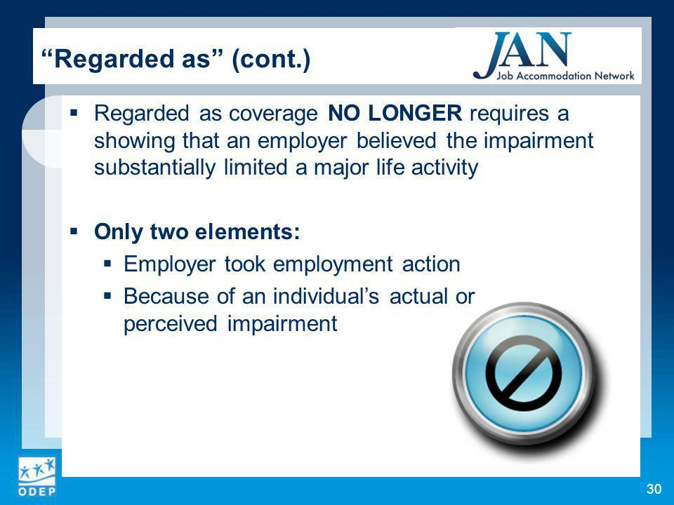 30 Regarded as (cont.) Regarded as coverage NO LONGER requires a showing that an employer believed the impairment substantially limited a major life activity Only two elements: Employer took employment action Because of an individuals actual or perceived impairment