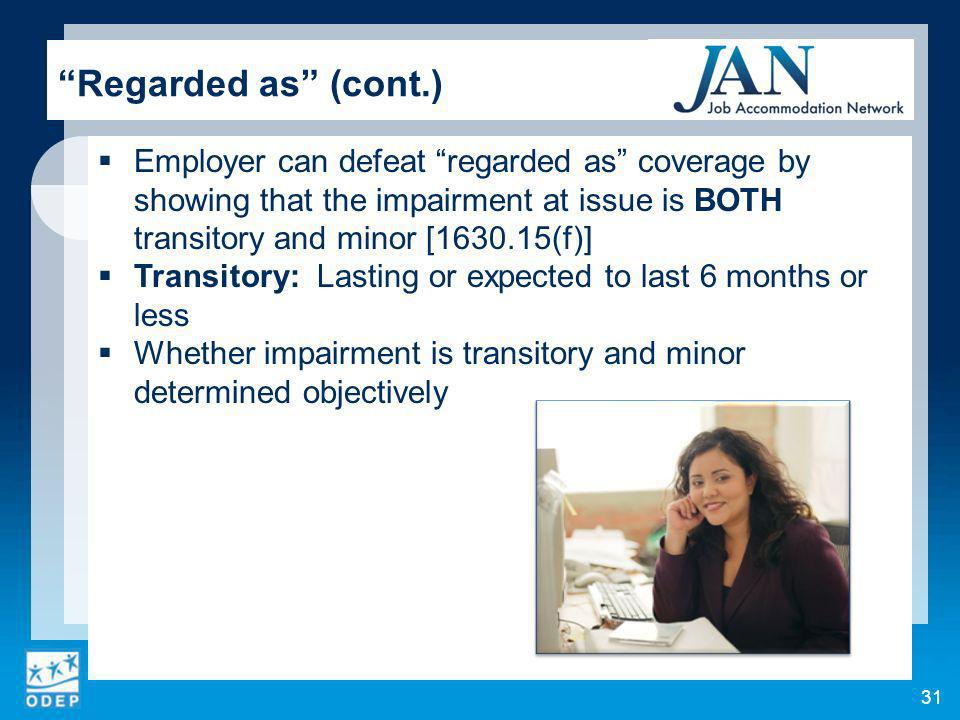 31 Regarded as (cont.) Employer can defeat regarded as coverage by showing that the impairment at issue is BOTH transitory and minor [1630.15(f)] Transitory: Lasting or expected to last 6 months or less Whether impairment is transitory and minor determined objectively