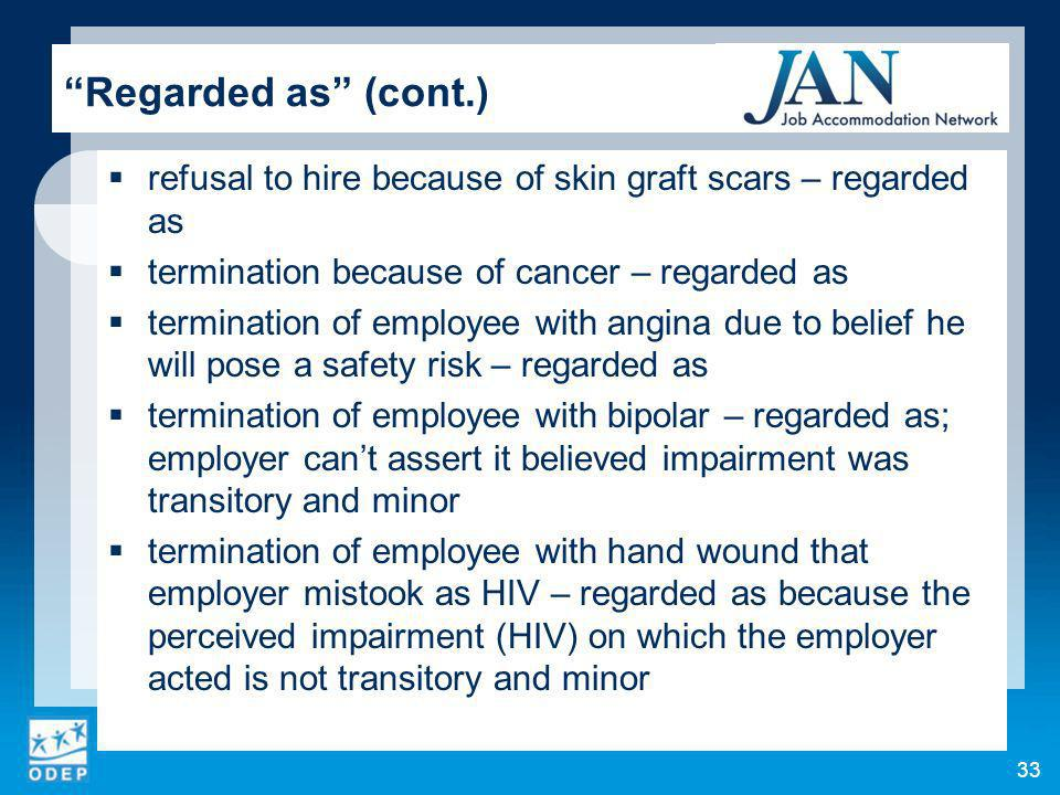 33 Regarded as (cont.) refusal to hire because of skin graft scars – regarded as termination because of cancer – regarded as termination of employee with angina due to belief he will pose a safety risk – regarded as termination of employee with bipolar – regarded as; employer cant assert it believed impairment was transitory and minor termination of employee with hand wound that employer mistook as HIV – regarded as because the perceived impairment (HIV) on which the employer acted is not transitory and minor