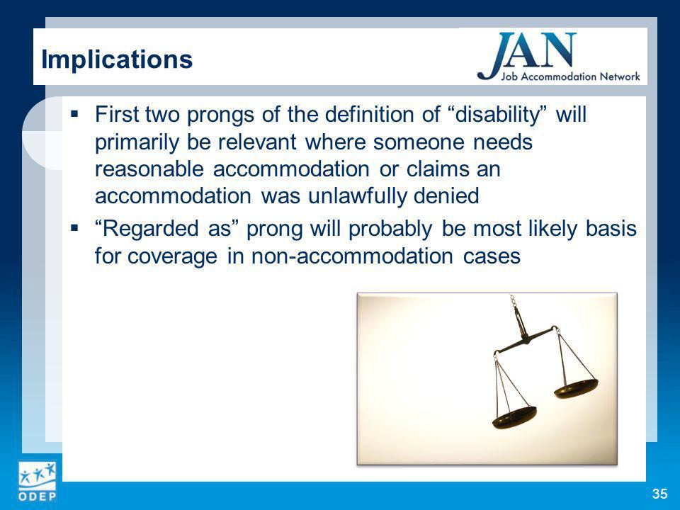 35 Implications First two prongs of the definition of disability will primarily be relevant where someone needs reasonable accommodation or claims an accommodation was unlawfully denied Regarded as prong will probably be most likely basis for coverage in non-accommodation cases