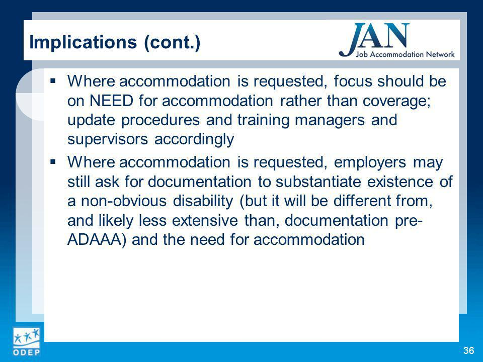 36 Implications (cont.) Where accommodation is requested, focus should be on NEED for accommodation rather than coverage; update procedures and training managers and supervisors accordingly Where accommodation is requested, employers may still ask for documentation to substantiate existence of a non-obvious disability (but it will be different from, and likely less extensive than, documentation pre- ADAAA) and the need for accommodation
