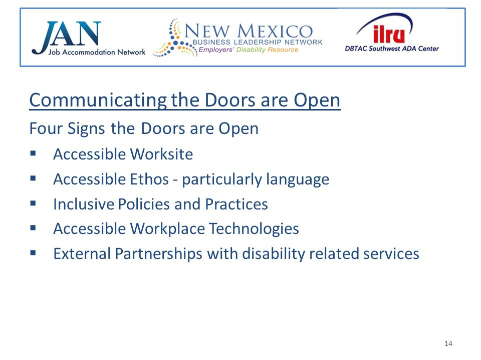 Communicating the Doors are Open Four Signs the Doors are Open Accessible Worksite Accessible Ethos - particularly language Inclusive Policies and Practices Accessible Workplace Technologies External Partnerships with disability related services 14
