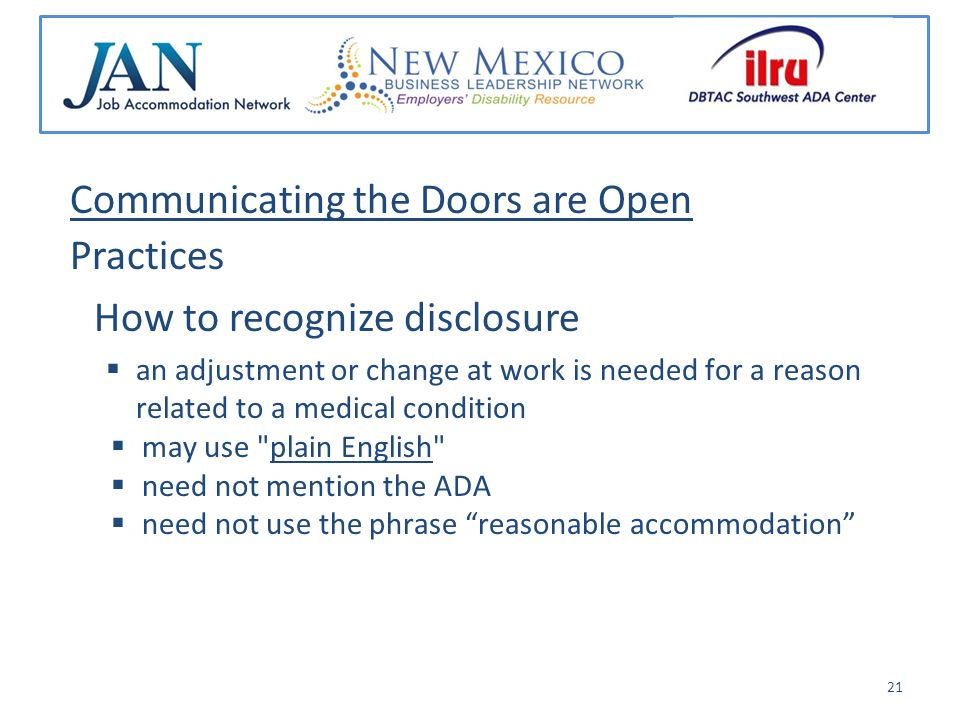 Communicating the Doors are Open Practices How to recognize disclosure an adjustment or change at work is needed for a reason related to a medical condition may use plain English need not mention the ADA need not use the phrase reasonable accommodation 21