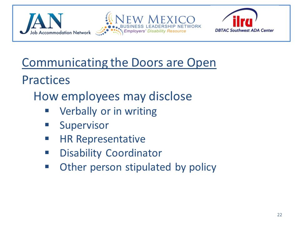 Communicating the Doors are Open Practices How employees may disclose Verbally or in writing Supervisor HR Representative Disability Coordinator Other person stipulated by policy 22