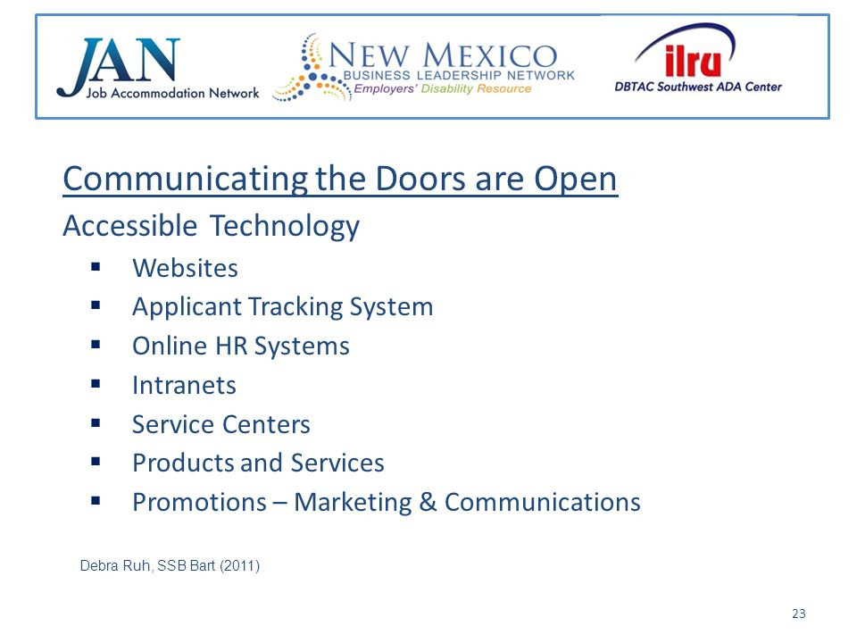 Communicating the Doors are Open Accessible Technology Websites Applicant Tracking System Online HR Systems Intranets Service Centers Products and Services Promotions – Marketing & Communications Debra Ruh, SSB Bart (2011) 23