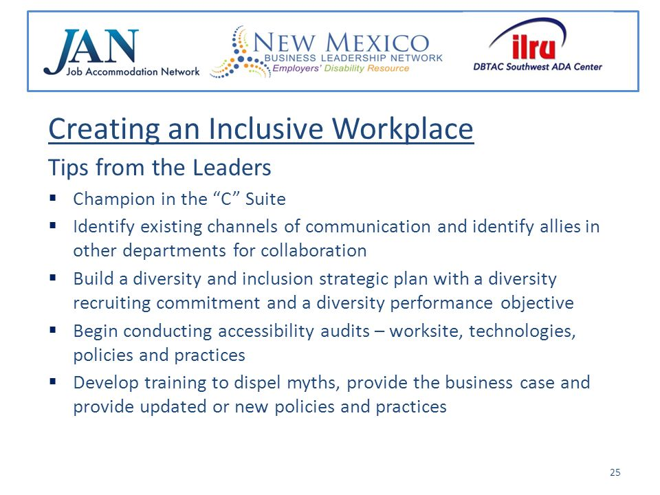 Creating an Inclusive Workplace Tips from the Leaders Champion in the C Suite Identify existing channels of communication and identify allies in other departments for collaboration Build a diversity and inclusion strategic plan with a diversity recruiting commitment and a diversity performance objective Begin conducting accessibility audits – worksite, technologies, policies and practices Develop training to dispel myths, provide the business case and provide updated or new policies and practices 25