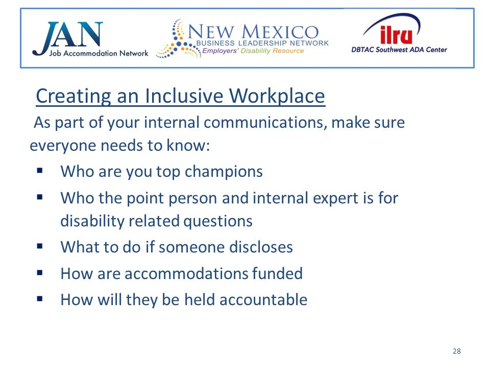Creating an Inclusive Workplace As part of your internal communications, make sure everyone needs to know: Who are you top champions Who the point person and internal expert is for disability related questions What to do if someone discloses How are accommodations funded How will they be held accountable 28