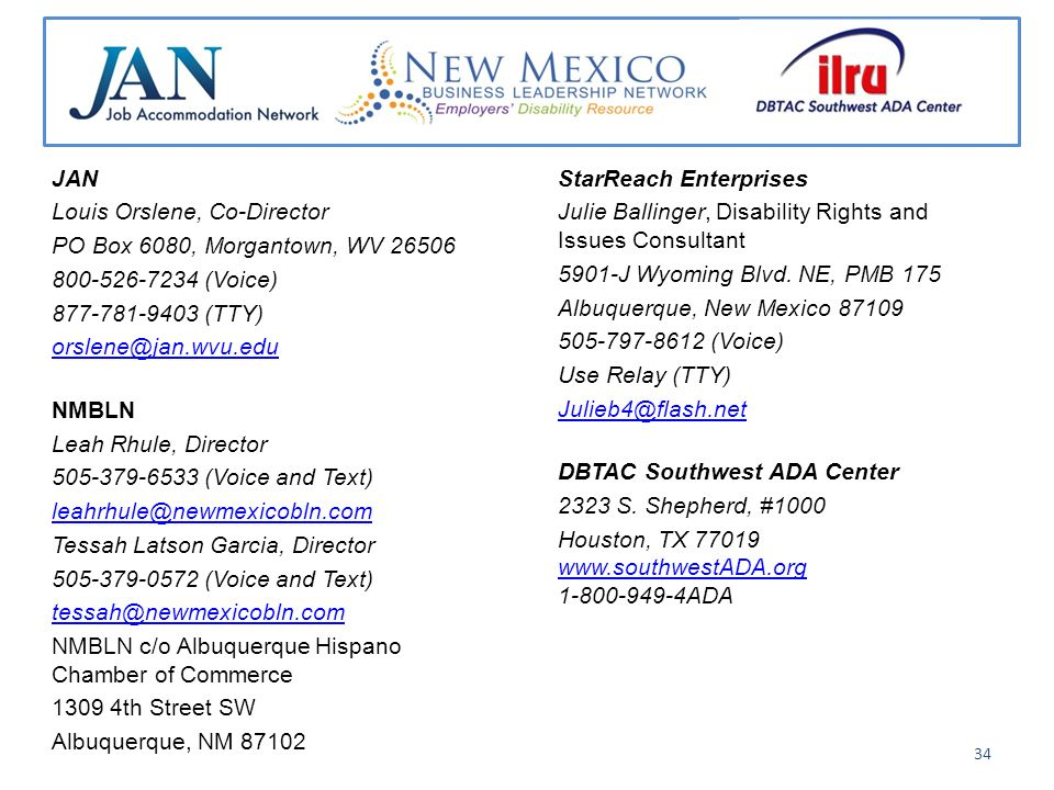 JAN Louis Orslene, Co-Director PO Box 6080, Morgantown, WV (Voice) (TTY) NMBLN Leah Rhule, Director (Voice and Text) Tessah Latson Garcia, Director (Voice and Text) NMBLN c/o Albuquerque Hispano Chamber of Commerce th Street SW Albuquerque, NM StarReach Enterprises Julie Ballinger, Disability Rights and Issues Consultant 5901-J Wyoming Blvd.