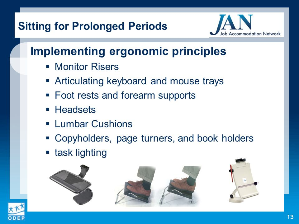 Implementing ergonomic principles Monitor Risers Articulating keyboard and mouse trays Foot rests and forearm supports Headsets Lumbar Cushions Copyholders, page turners, and book holders task lighting Sitting for Prolonged Periods 13