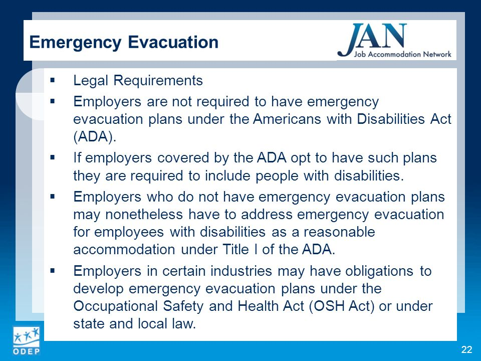 Legal Requirements Employers are not required to have emergency evacuation plans under the Americans with Disabilities Act (ADA).