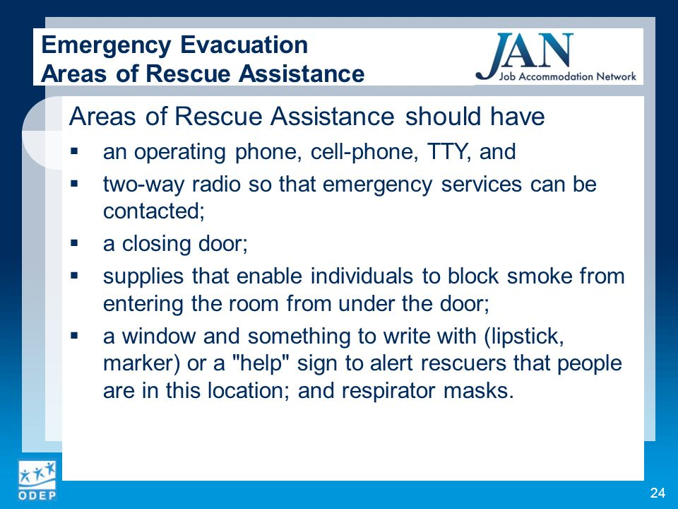 Areas of Rescue Assistance should have an operating phone, cell-phone, TTY, and two-way radio so that emergency services can be contacted; a closing door; supplies that enable individuals to block smoke from entering the room from under the door; a window and something to write with (lipstick, marker) or a help sign to alert rescuers that people are in this location; and respirator masks.