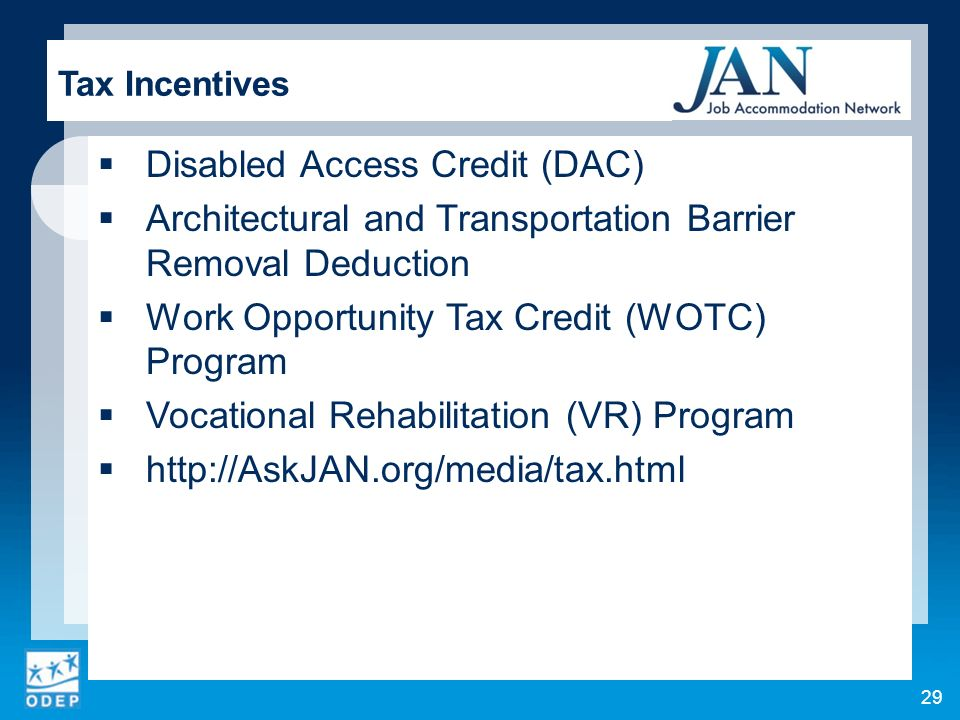 Disabled Access Credit (DAC) Architectural and Transportation Barrier Removal Deduction Work Opportunity Tax Credit (WOTC) Program Vocational Rehabilitation (VR) Program   Tax Incentives 29