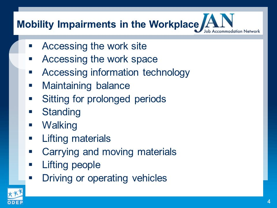 Accessing the work site Accessing the work space Accessing information technology Maintaining balance Sitting for prolonged periods Standing Walking Lifting materials Carrying and moving materials Lifting people Driving or operating vehicles 4 Mobility Impairments in the Workplace