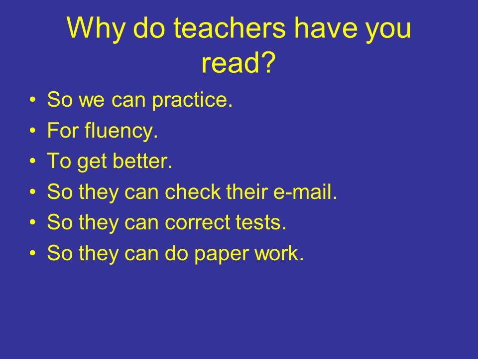 Why do teachers have you read. So we can practice.