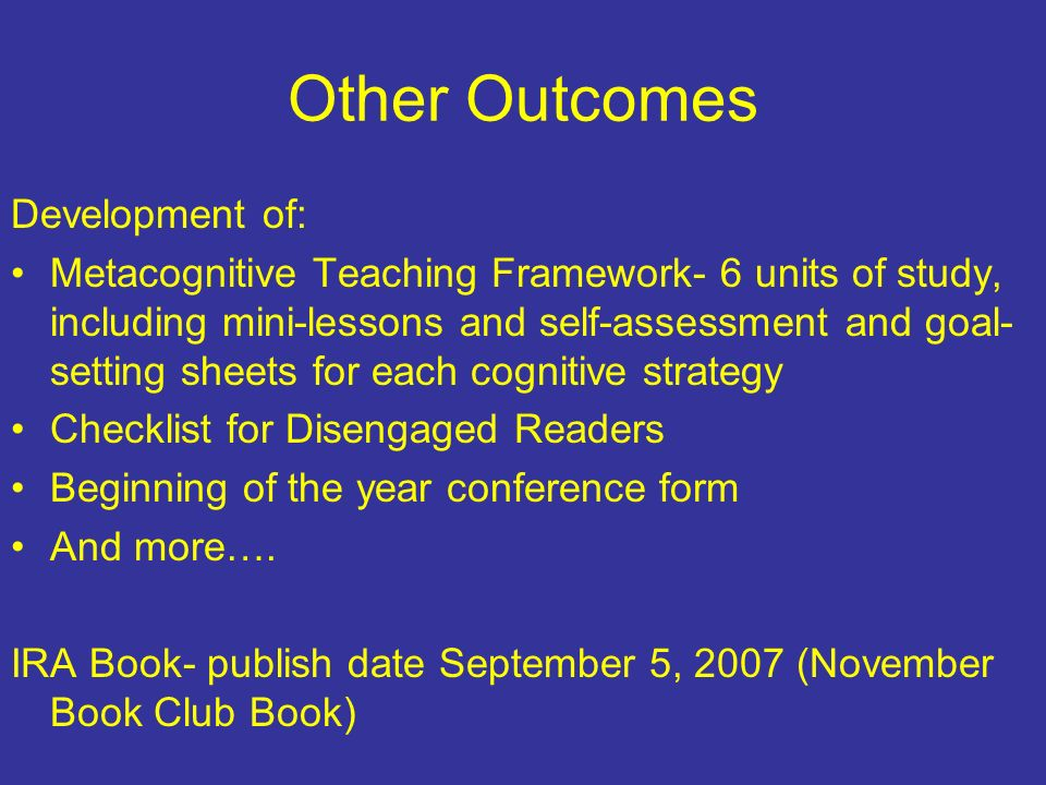 Other Outcomes Development of: Metacognitive Teaching Framework- 6 units of study, including mini-lessons and self-assessment and goal- setting sheets for each cognitive strategy Checklist for Disengaged Readers Beginning of the year conference form And more….