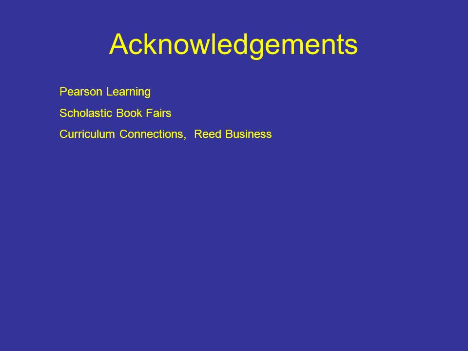 Acknowledgements Pearson Learning Scholastic Book Fairs Curriculum Connections, Reed Business