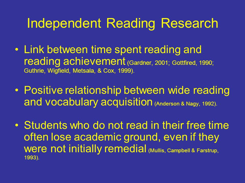 Independent Reading Research Link between time spent reading and reading achievement (Gardner, 2001; Gottfired, 1990; Guthrie, Wigfield, Metsala, & Cox, 1999).