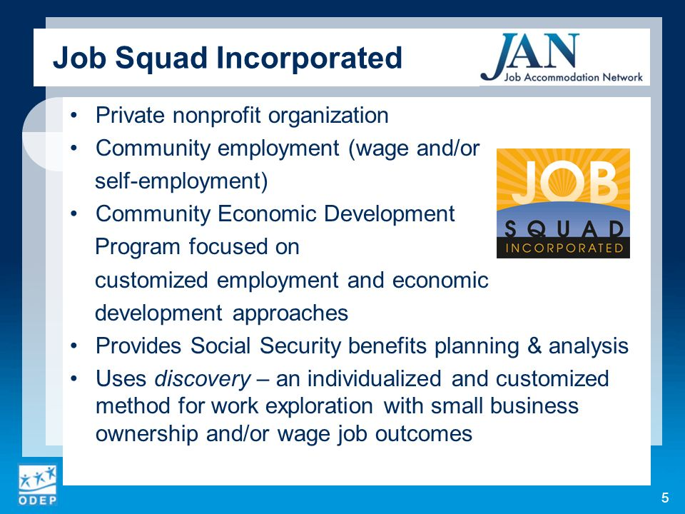 Job Squad Incorporated Private nonprofit organization Community employment (wage and/or self-employment) Community Economic Development Program focused on customized employment and economic development approaches Provides Social Security benefits planning & analysis Uses discovery – an individualized and customized method for work exploration with small business ownership and/or wage job outcomes 5