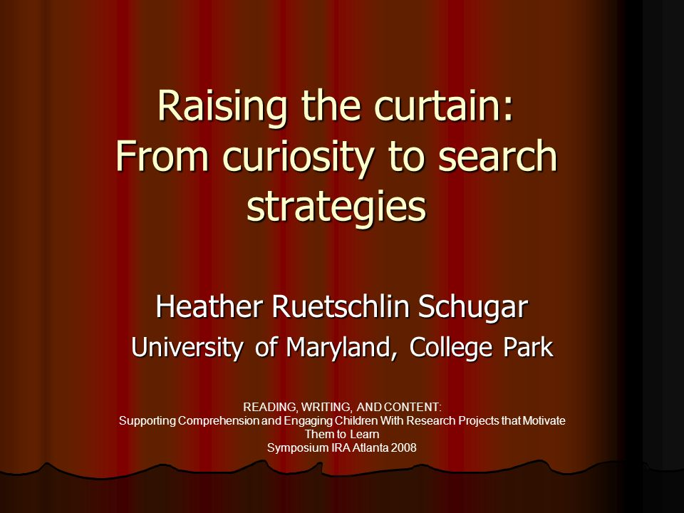 Raising the curtain: From curiosity to search strategies Heather Ruetschlin Schugar University of Maryland, College Park READING, WRITING, AND CONTENT: Supporting Comprehension and Engaging Children With Research Projects that Motivate Them to Learn Symposium IRA Atlanta 2008