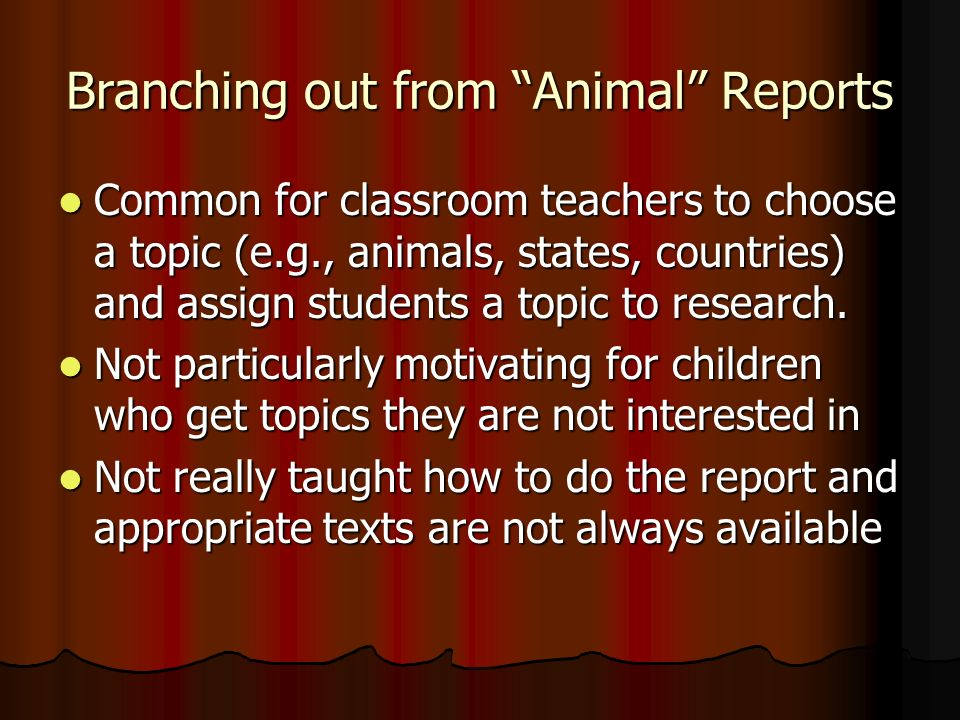 Branching out from Animal Reports Common for classroom teachers to choose a topic (e.g., animals, states, countries) and assign students a topic to research.