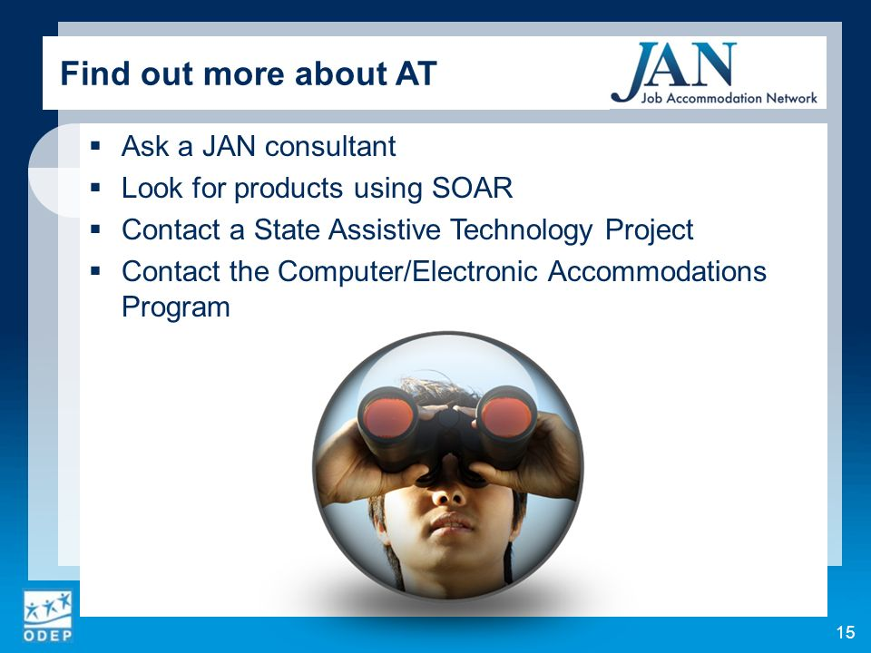 Ask a JAN consultant Look for products using SOAR Contact a State Assistive Technology Project Contact the Computer/Electronic Accommodations Program 15 Find out more about AT