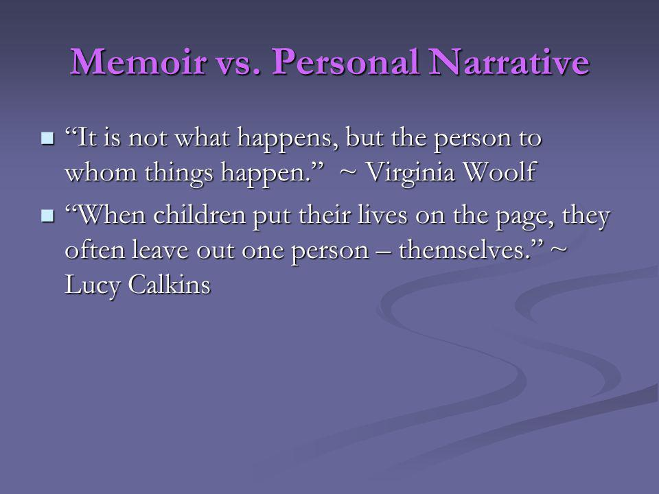 Memoir vs. Personal Narrative It is not what happens, but the person to whom things happen.