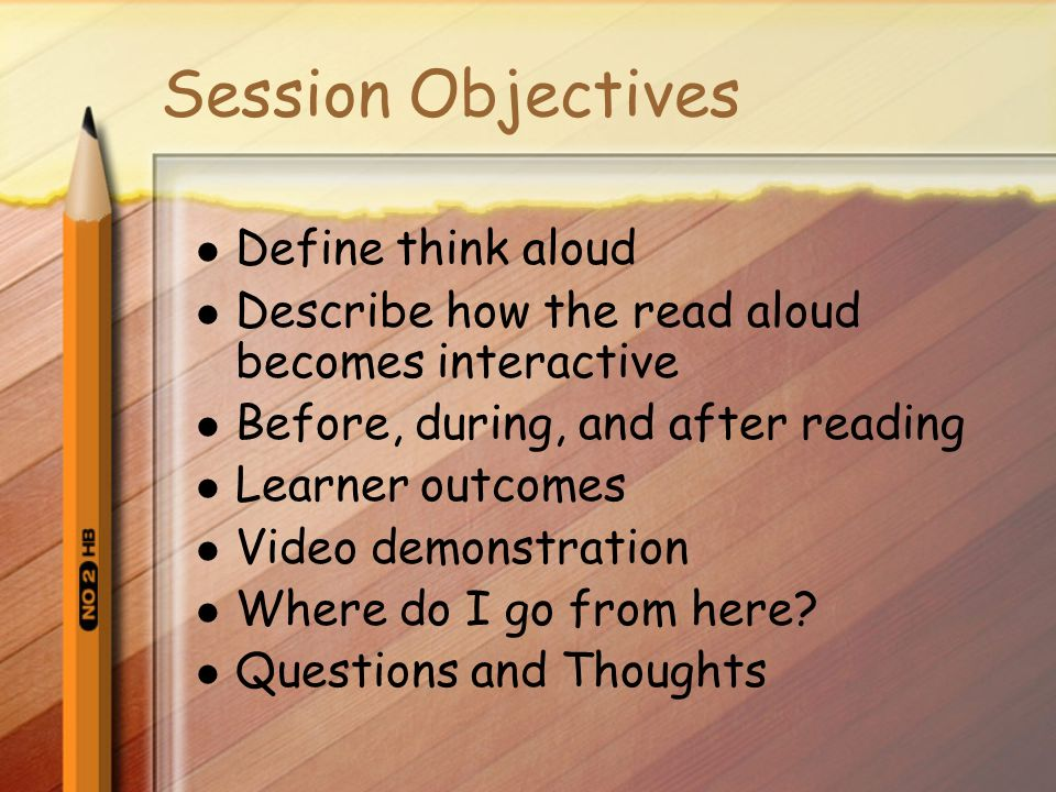 Session Objectives Define think aloud Describe how the read aloud becomes interactive Before, during, and after reading Learner outcomes Video demonstration Where do I go from here.