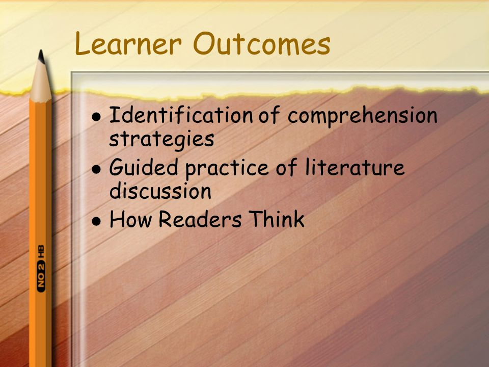 Learner Outcomes Identification of comprehension strategies Guided practice of literature discussion How Readers Think