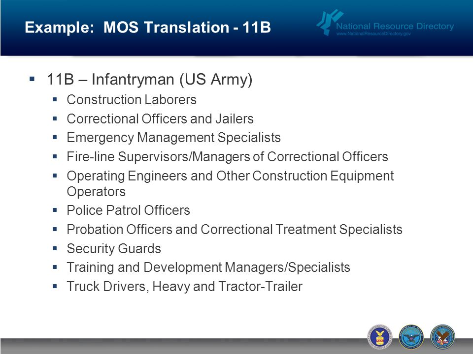 Example: MOS Translation - 11B 11B – Infantryman (US Army) Construction Laborers Correctional Officers and Jailers Emergency Management Specialists Fire-line Supervisors/Managers of Correctional Officers Operating Engineers and Other Construction Equipment Operators Police Patrol Officers Probation Officers and Correctional Treatment Specialists Security Guards Training and Development Managers/Specialists Truck Drivers, Heavy and Tractor-Trailer
