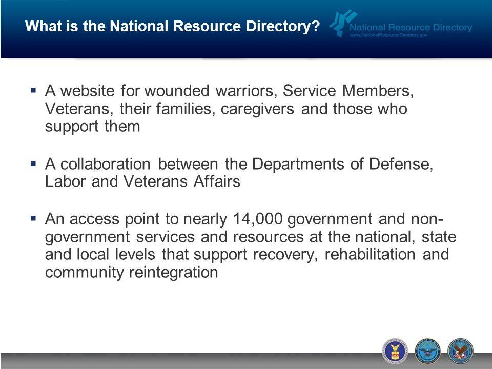 A website for wounded warriors, Service Members, Veterans, their families, caregivers and those who support them A collaboration between the Departments of Defense, Labor and Veterans Affairs An access point to nearly 14,000 government and non- government services and resources at the national, state and local levels that support recovery, rehabilitation and community reintegration What is the National Resource Directory