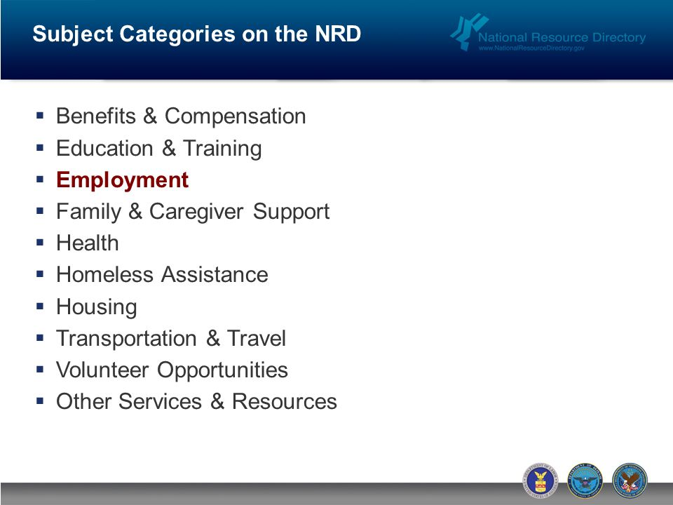 Subject Categories on the NRD Benefits & Compensation Education & Training Employment Family & Caregiver Support Health Homeless Assistance Housing Transportation & Travel Volunteer Opportunities Other Services & Resources