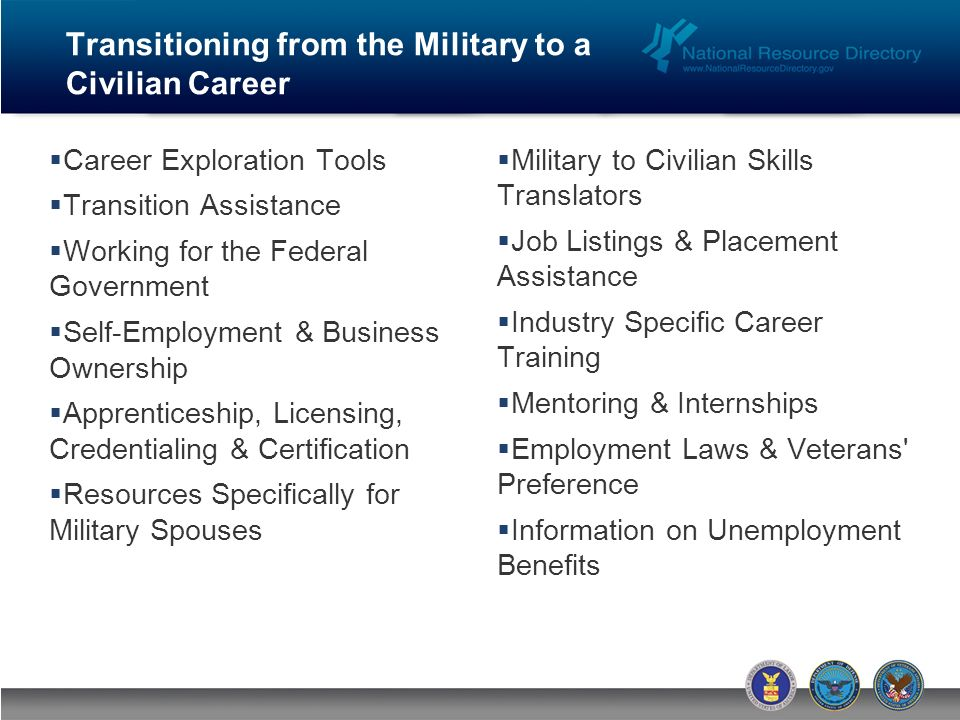 Career Exploration Tools Transition Assistance Working for the Federal Government Self-Employment & Business Ownership Apprenticeship, Licensing, Credentialing & Certification Resources Specifically for Military Spouses Military to Civilian Skills Translators Job Listings & Placement Assistance Industry Specific Career Training Mentoring & Internships Employment Laws & Veterans Preference Information on Unemployment Benefits Transitioning from the Military to a Civilian Career